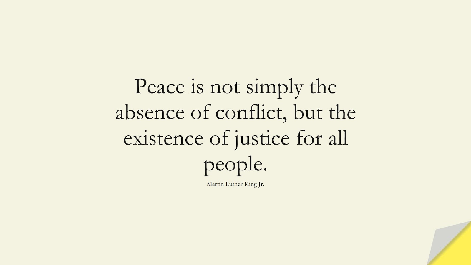 Peace is not simply the absence of conflict, but the existence of justice for all people. (Martin Luther King Jr.);  #MartinLutherKingJrQuotes