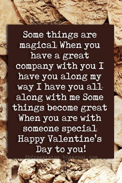 Happy Valentines Day Quotes, Some things are magical When you have a great company with you I have you along my way I have you all along with me Some things become great When you are with someone special Happy Valentine's Day to you!