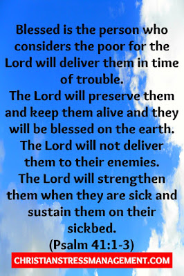 Blessed is the person who considers the poor for the Lord will deliver them in time of trouble. The Lord will preserve them and keep them alive and they will be blessed on the earth. He will not deliver them to the will of their enemies. The Lord will strengthen them when they are ill and sustain them on their sickbed . (Psalm 41:1-3)
