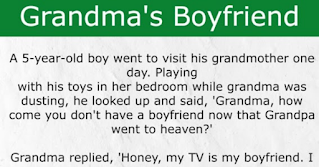 """A 5-year-old boy went to visit his grandmother one day. He played with his toys in her bedroom while grandma was dusting. He looked up and said, """"Grandma, how come you don't have a boyfriend?""""  Grandma replied, """"Honey, my TV is my boyfriend. I can sit in my bedroom and watch it all day long. The TV evangelists keep me company and make me feel so good. The comedies make me laugh. I'm really happy with the TV as my boyfriend.""""  Grandma turned on the TV and the reception was terrible. She started adjusting the knobs trying to get the picture in focus. Frustrated, she started hitting the backside of the TV hoping to fix the problem.  The little boy heard the doorbell ring so he hurried to open the door and there stood Grandma's minister.  The minister said, """"Hello, son, is your grandma home?""""  The little boy replied, """"Yeah, but she's in the bedroom bangin' her boyfriend.""""  The minister fainted."""