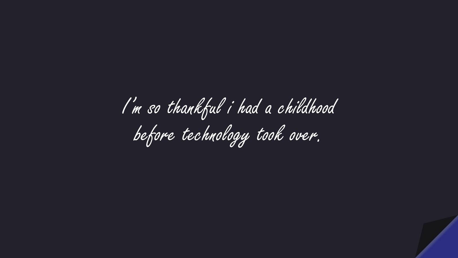 I'm so thankful i had a childhood before technology took over.FALSE