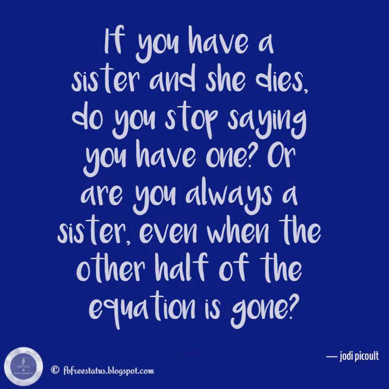 "Sister Quotes, ""If you have a sister and she dies, do you stop saying you have one? Or are you always a sister, even when the other half of the equation is gone?"" — jodi picoult"