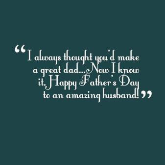 Father's Day Quotes: i always thought you'd make a great dad, now i know it, happy father's day to an amazing husband!