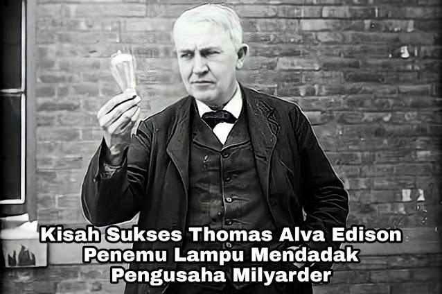 Kisah Sukses Thomas Alva Edison, Penemu Lampu Yang Menjadi Konglomerat