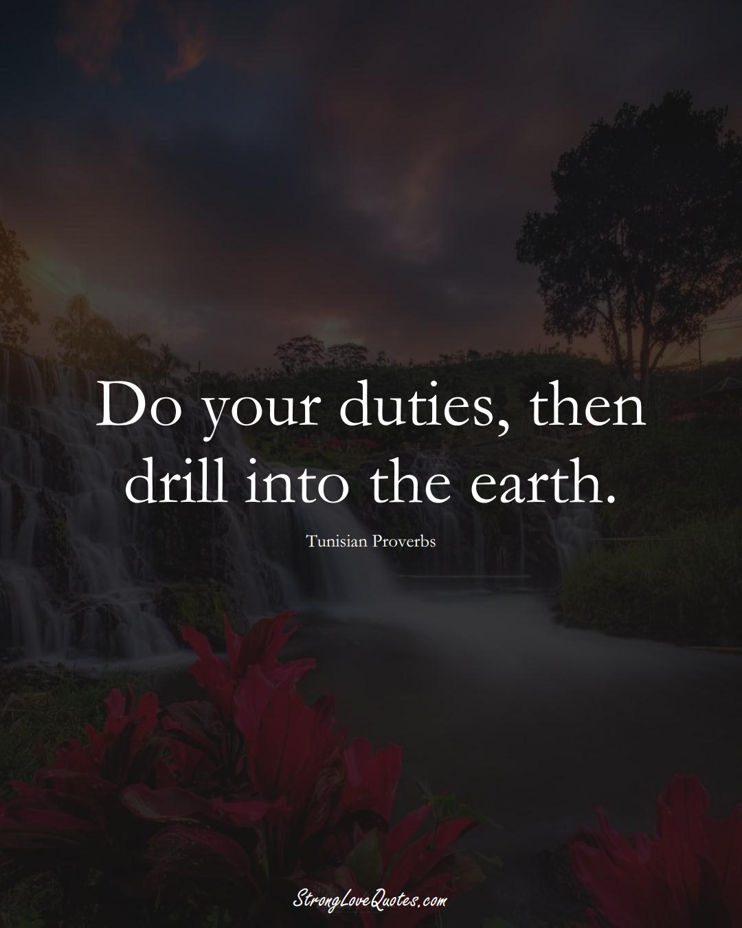 Do your duties, then drill into the earth. (Tunisian Sayings);  #AfricanSayings
