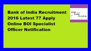 Bank of India Recruitment 2016 Latest 77 Apply Online BOI Specialist Officer Notification