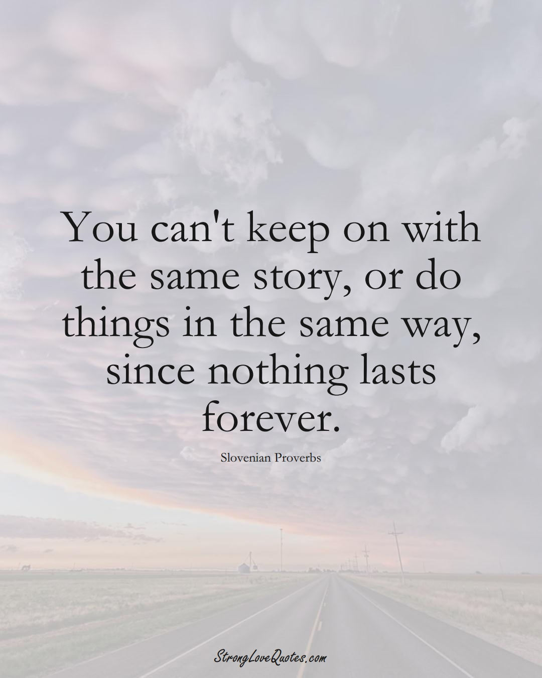 You can't keep on with the same story, or do things in the same way, since nothing lasts forever. (Slovenian Sayings);  #EuropeanSayings