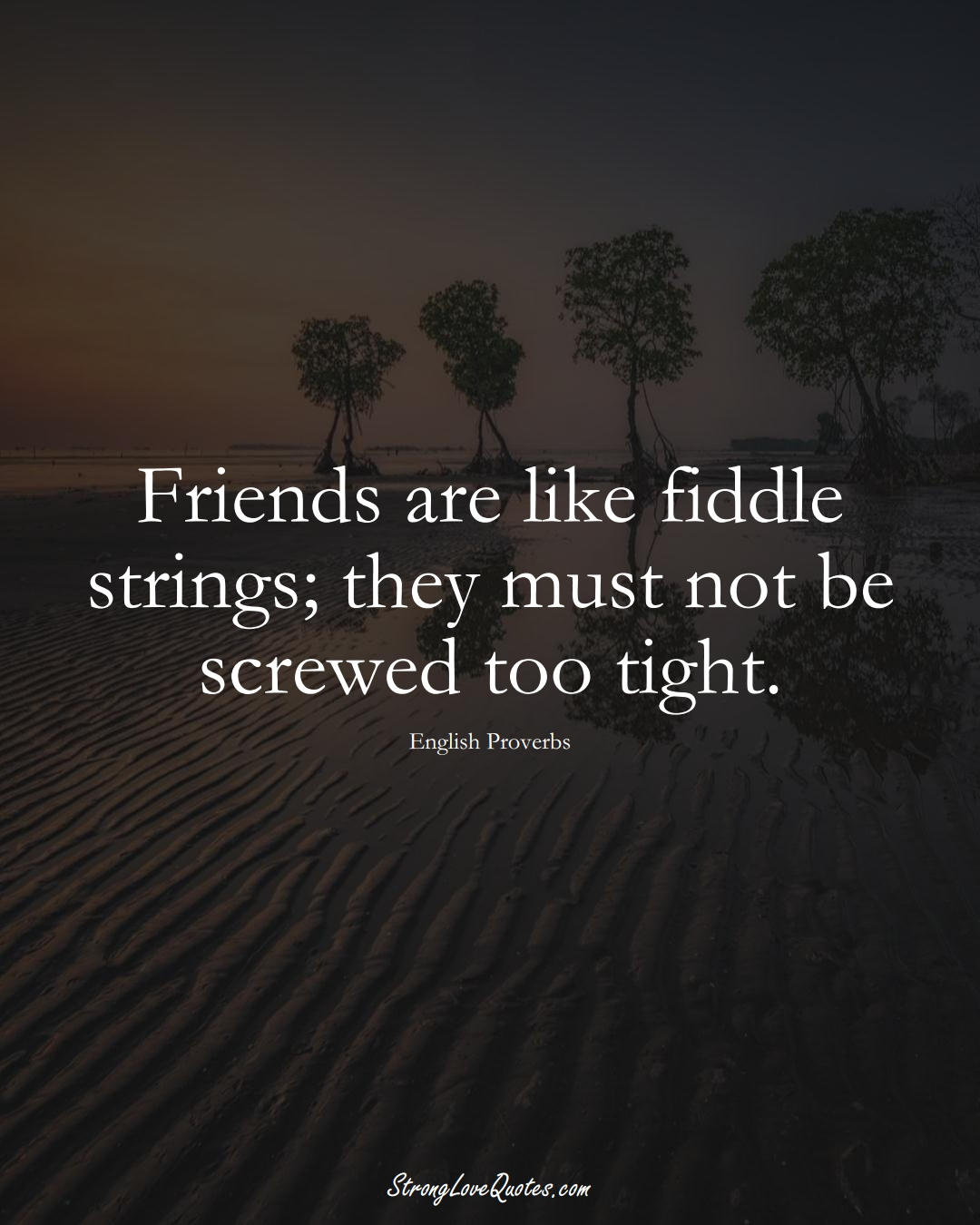 Friends are like fiddle strings; they must not be screwed too tight. (English Sayings);  #EuropeanSayings