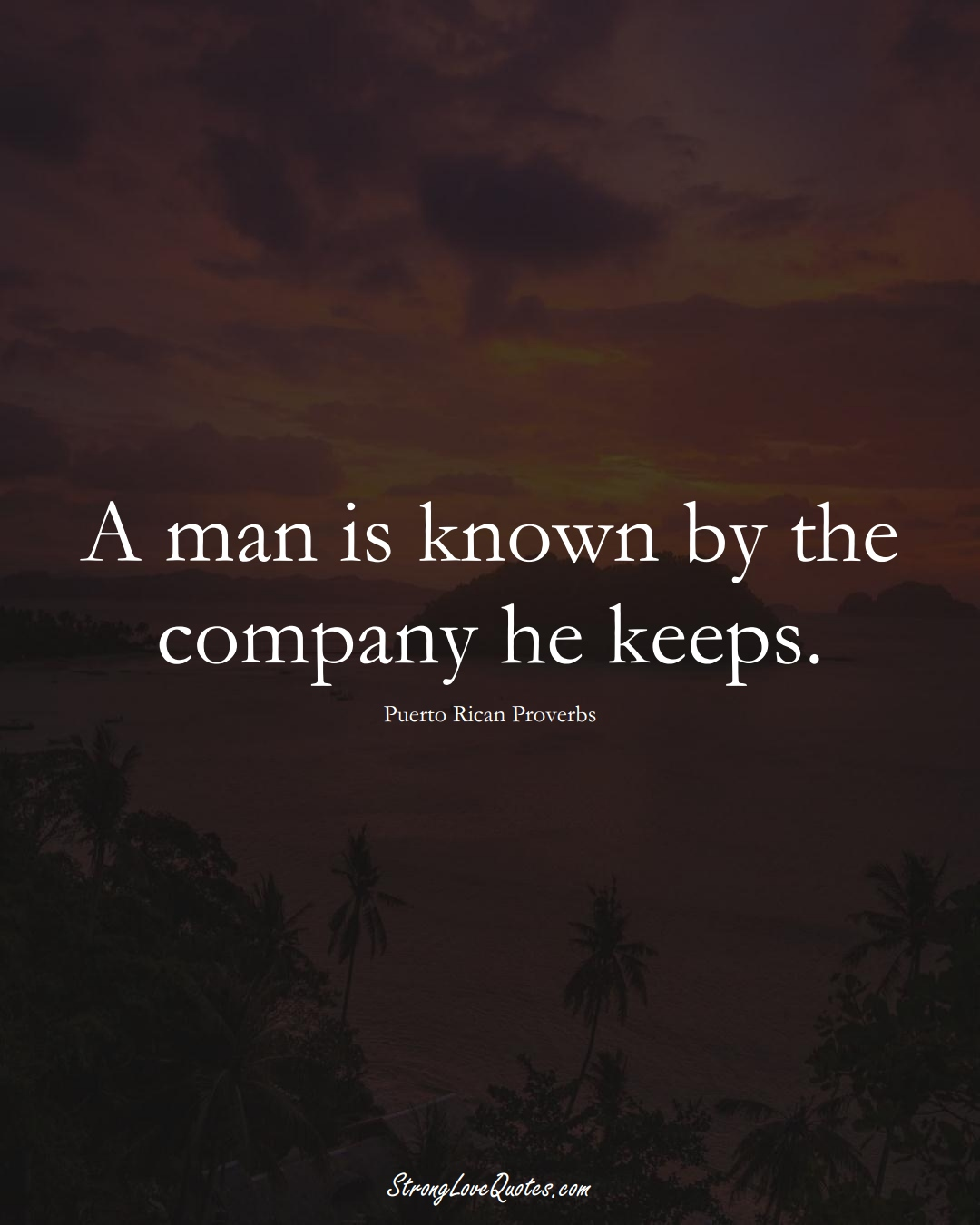 A man is known by the company he keeps. (Puerto Rican Sayings);  #CaribbeanSayings