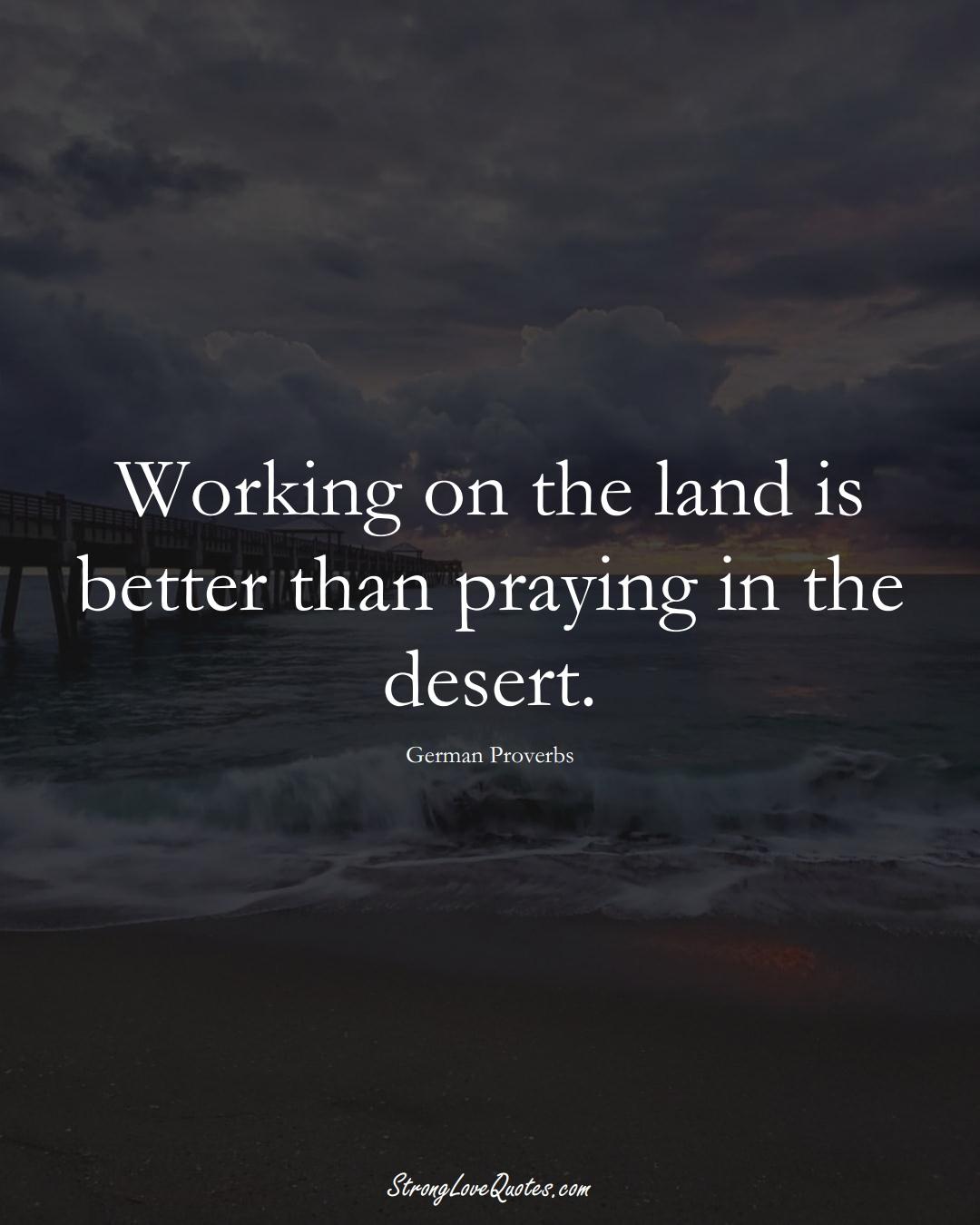 Working on the land is better than praying in the desert. (German Sayings);  #EuropeanSayings