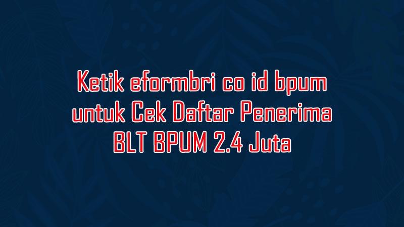 Ketik eformbri co id bpum untuk Cek Daftar Penerima BLT BPUM 2.4 Juta