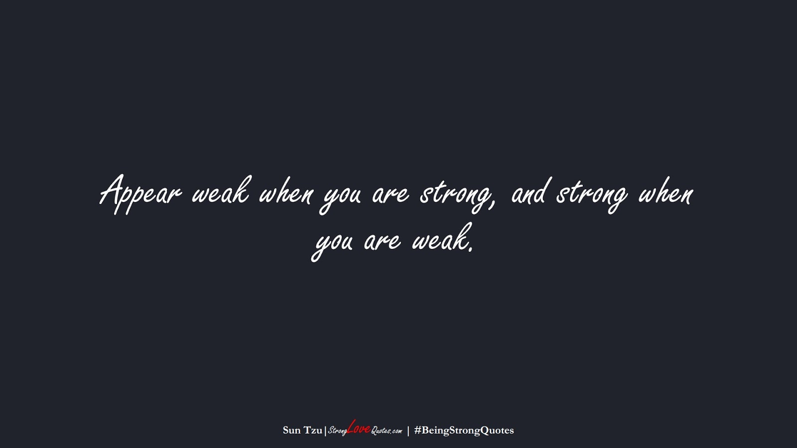 Appear weak when you are strong, and strong when you are weak. (Sun Tzu);  #BeingStrongQuotes