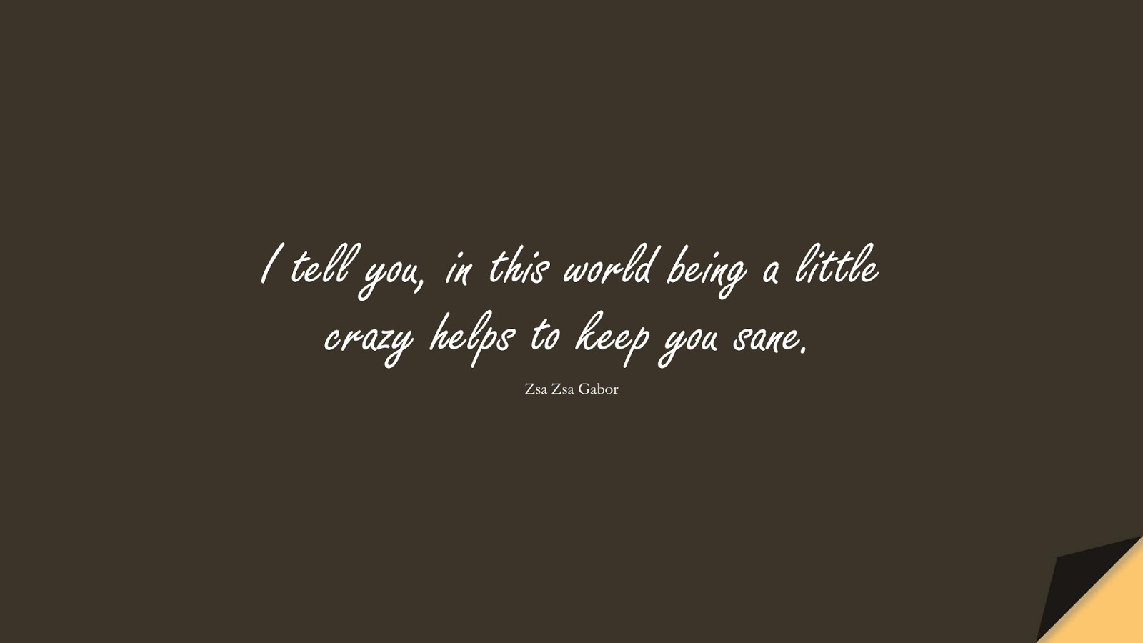 I tell you, in this world being a little crazy helps to keep you sane. (Zsa Zsa Gabor);  #LifeQuotes