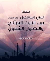 قصة النبي إسماعيل عليه السلام بين الثابت القرآني والمتحول الشعبي - فتحية بلحاجي
