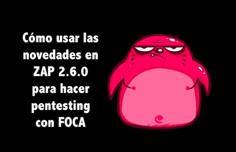 Cómo usar las novedades en ZAP 2.6.0 para hacer pentesting con FOCA de @elevenpaths