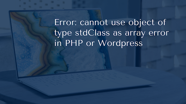 Error: cannot use object of type stdClass as array error in PHP or Wordpress