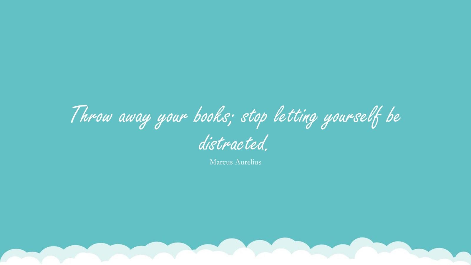 Throw away your books; stop letting yourself be distracted. (Marcus Aurelius);  #MarcusAureliusQuotesandSayings