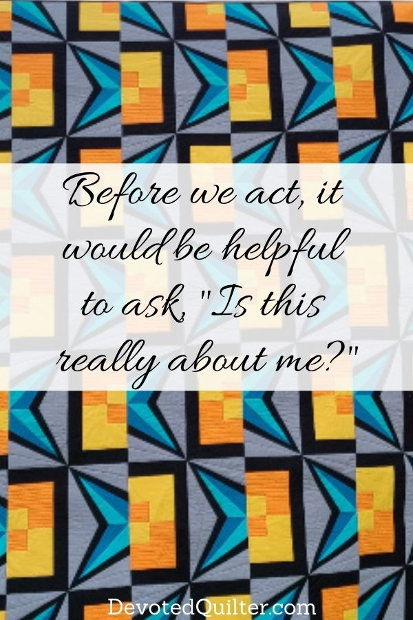 """Before we act, it would be helpful to ask, """"Is this really about me?"""" 