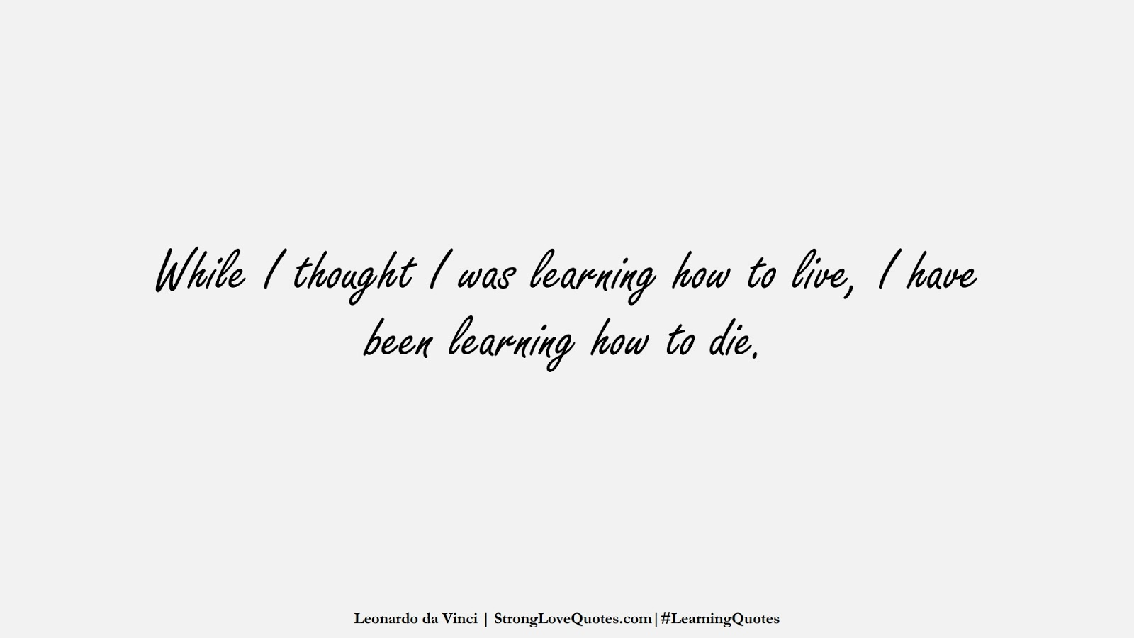 While I thought I was learning how to live, I have been learning how to die. (Leonardo da Vinci);  #LearningQuotes
