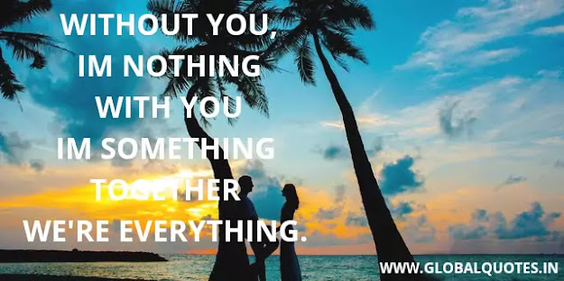 Without you, I'm nothing with you I'm something together we're everything.