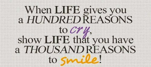 when life gives you a hundred reasons to cry show life that you have a thousand reasons to smile