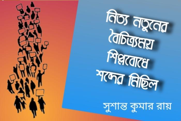 ◆ সুশান্ত কুমার রায় /  নিত্য নতুনের বৈচিত্র্যময় শিল্পবোধে, শব্দের মিছিল