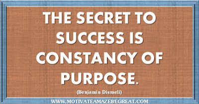 "36 Success Quotes To Motivate And Inspire You:""The secret to success is constancy of purpose."" ― Benjamin Disraeli"