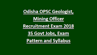 Odisha OPSC Geologist, Mining Officer Recruitment Exam Notification 2018 35 Govt Jobs, Exam Pattern and Syllabus