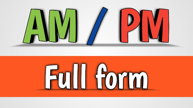 Full Form of AM and PM-What does Am and PM stands for ?