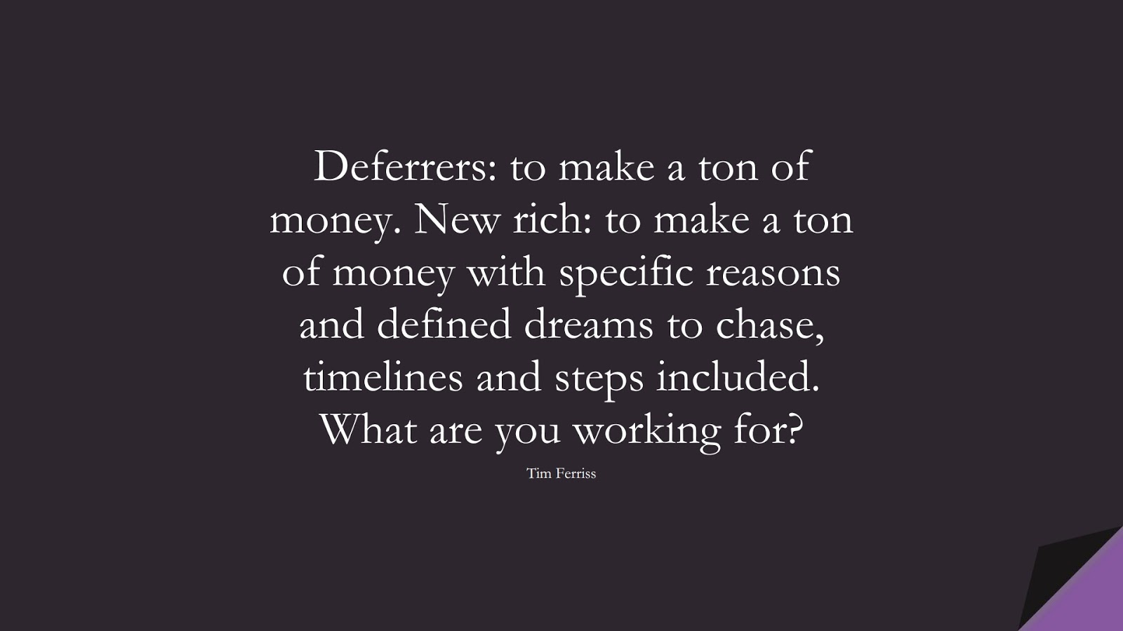 Deferrers: to make a ton of money. New rich: to make a ton of money with specific reasons and defined dreams to chase, timelines and steps included. What are you working for? (Tim Ferriss);  #TimFerrissQuotes