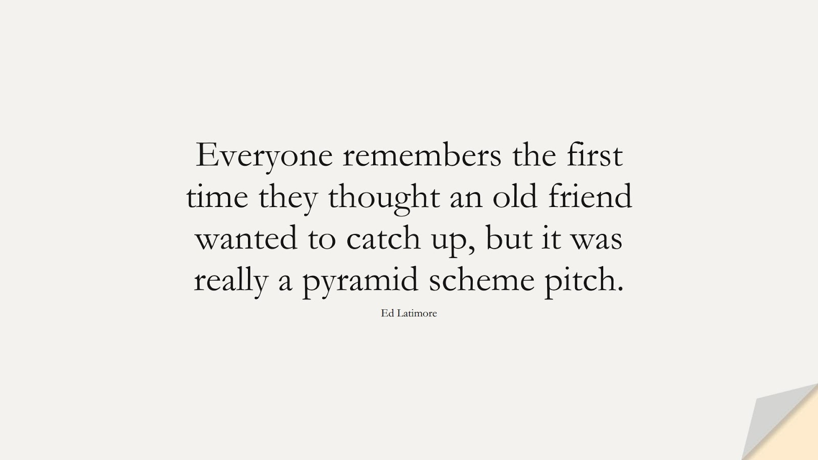 Everyone remembers the first time they thought an old friend wanted to catch up, but it was really a pyramid scheme pitch. (Ed Latimore);  #RelationshipQuotes