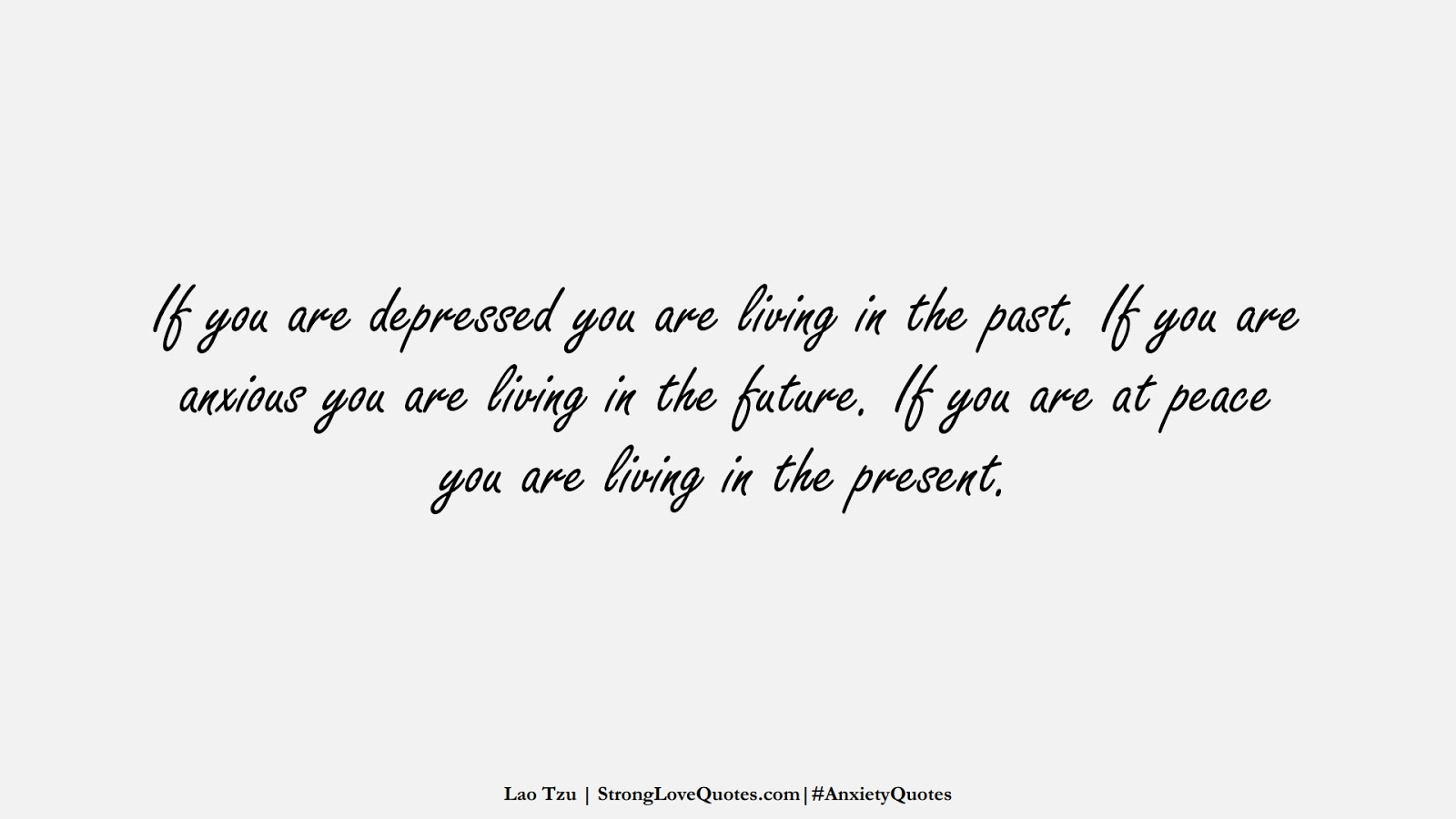If you are depressed you are living in the past. If you are anxious you are living in the future. If you are at peace you are living in the present. (Lao Tzu);  #AnxietyQuotes