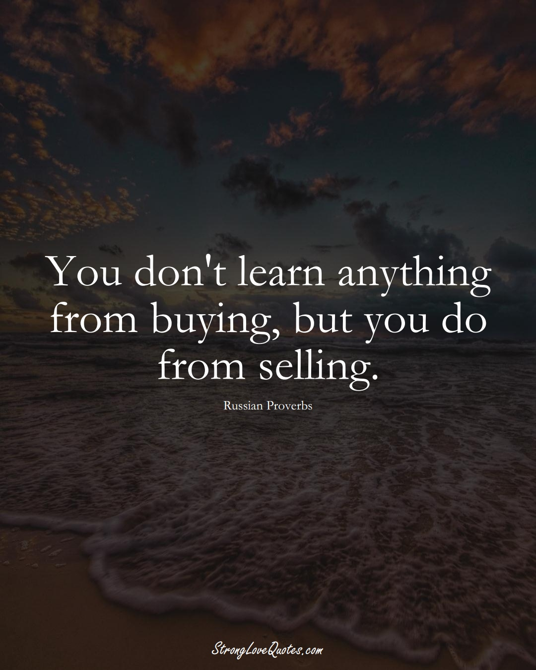 You don't learn anything from buying, but you do from selling. (Russian Sayings);  #AsianSayings