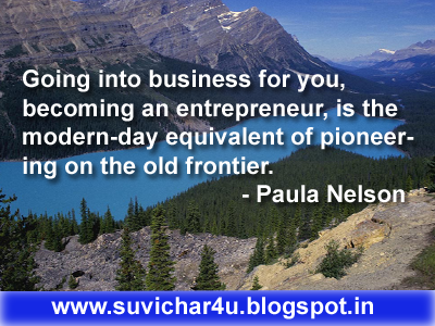 Going into business for you, becoming an entrepreneur, is the modern-day equivalent of pioneering on the old frontier.