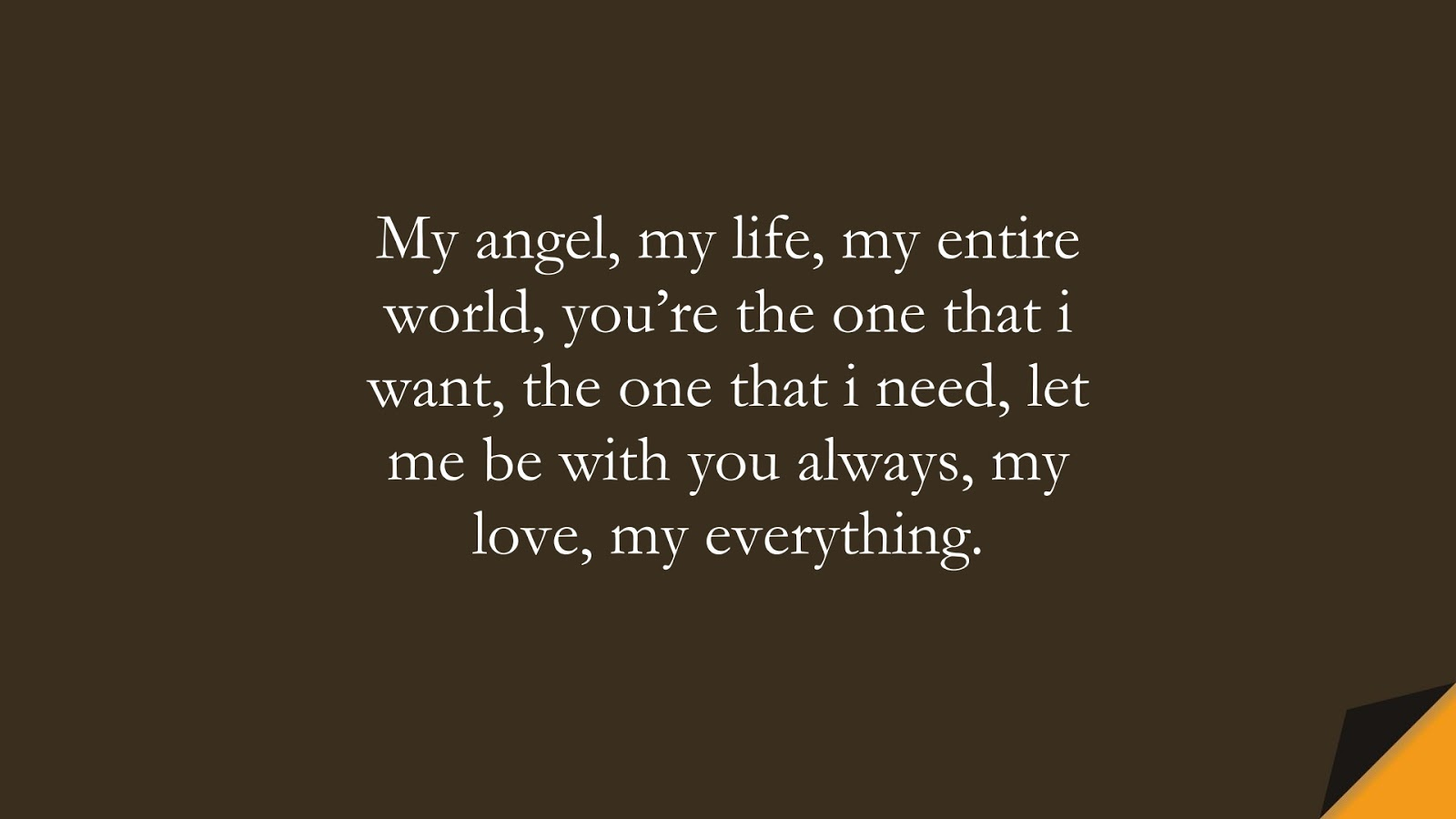 My angel, my life, my entire world, you're the one that i want, the one that i need, let me be with you always, my love, my everything.FALSE
