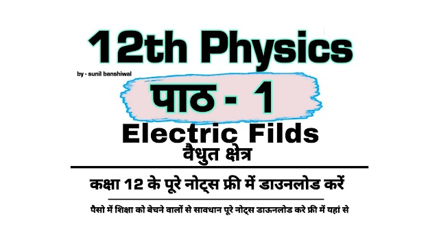 Electric Fields 12th Physics Notes Pdf Download | विद्युत क्षेत्र chapter 1