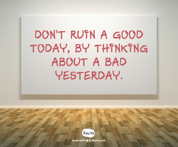 Don't ruin a good today, by thinking about a bad yesterday.