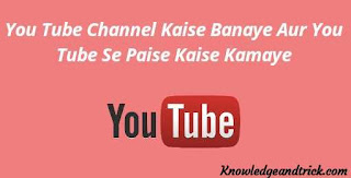 You Tube Channel Kaise Banaye Aur You Tube Se Paise Kaise Kamaye
