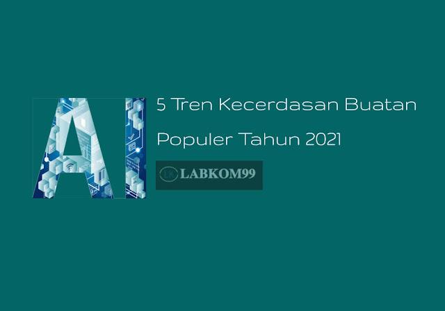 5 Tren Kecerdasan Buatan Populer Tahun 2021