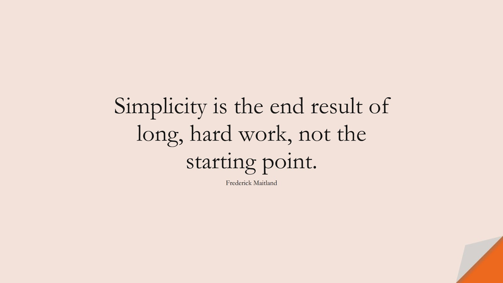 Simplicity is the end result of long, hard work, not the starting point. (Frederick Maitland);  #EncouragingQuotes