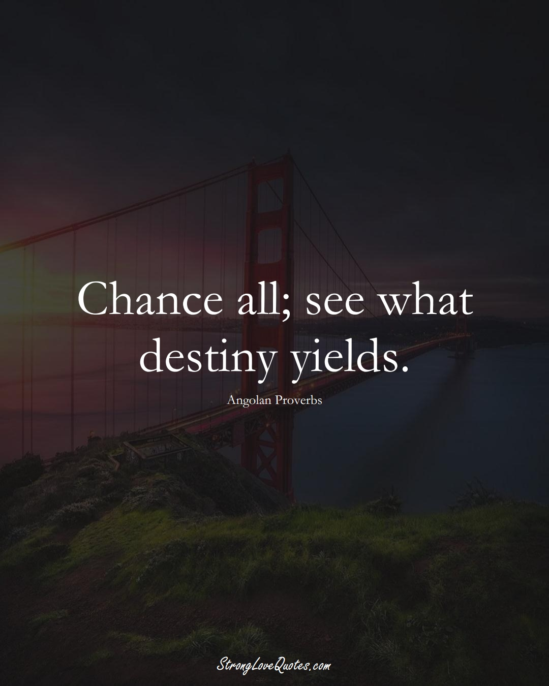 Chance all; see what destiny yields. (Angolan Sayings);  #AfricanSayings