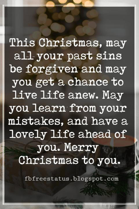 Merry Christmas Messages, This Christmas, may all your past sins be forgiven and may you get a chance to live life anew. May you learn from your mistakes, and have a lovely life ahead of you. Merry Christmas to you.