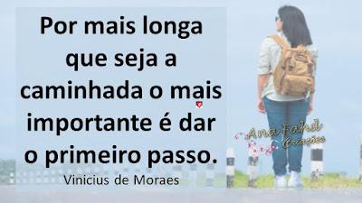 Por mais longa que seja a caminhada o mais importante é dar o primeiro passo. Vinicius de Moraes