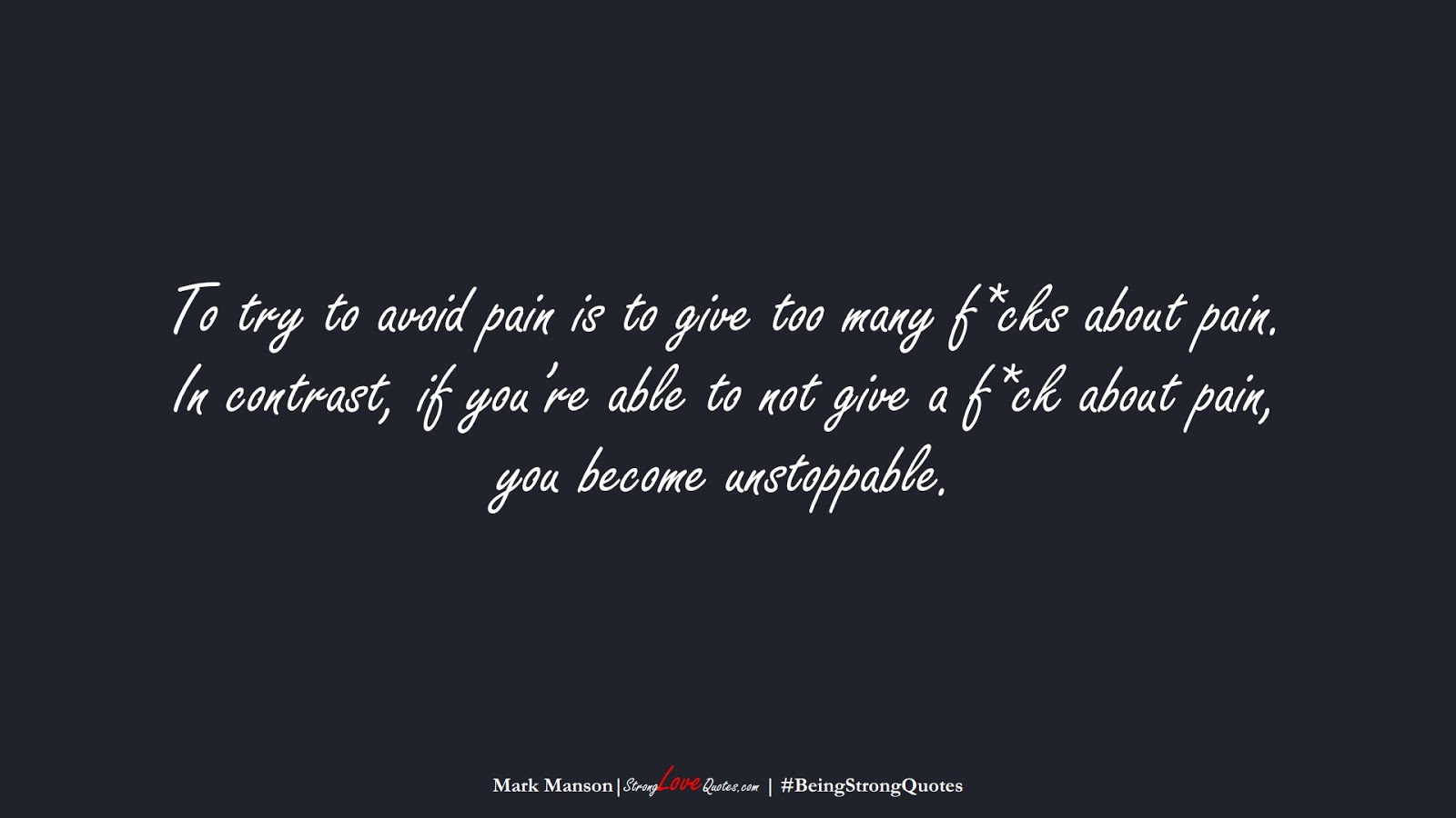 To try to avoid pain is to give too many f*cks about pain. In contrast, if you're able to not give a f*ck about pain, you become unstoppable. (Mark Manson);  #BeingStrongQuotes