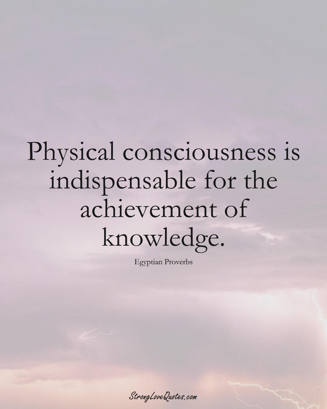 Physical consciousness is indispensable for the achievement of knowledge. (Egyptian Sayings);  #MiddleEasternSayings
