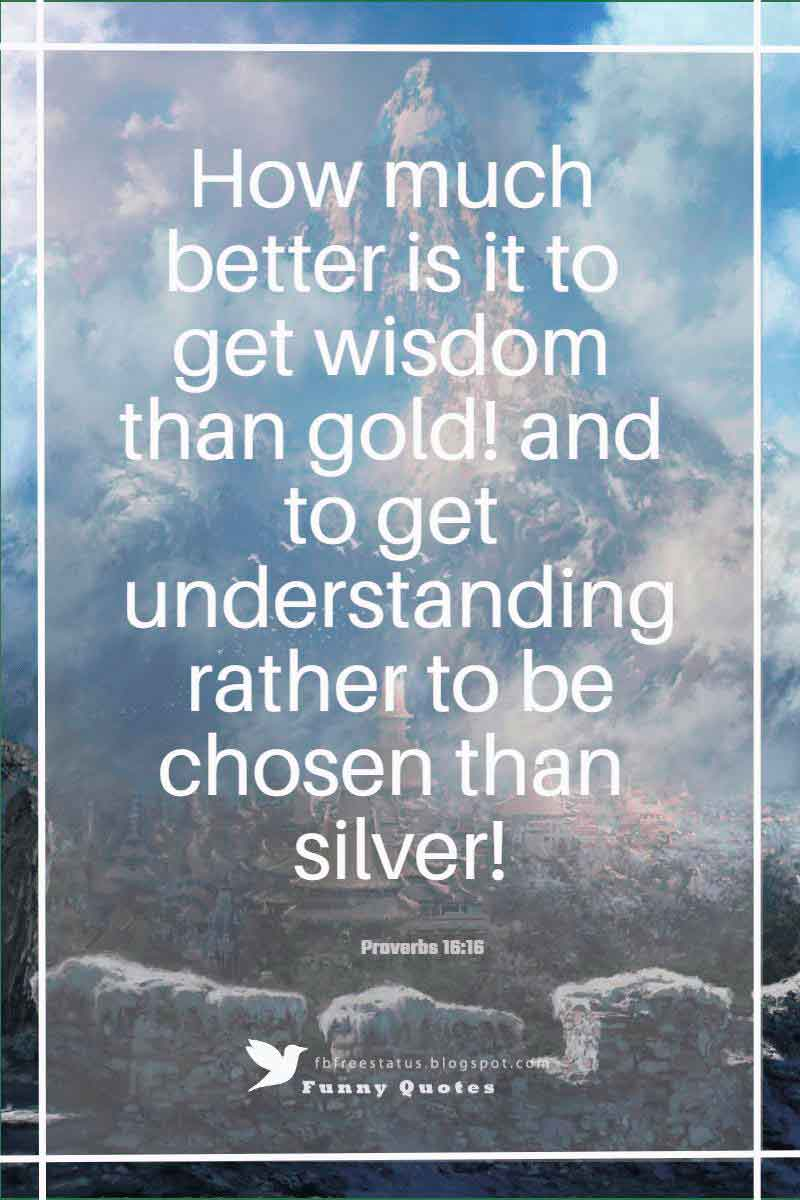 """How much better is it to get wisdom than gold! and to get understanding rather to be chosen than silver!""― Proverbs 16:16"