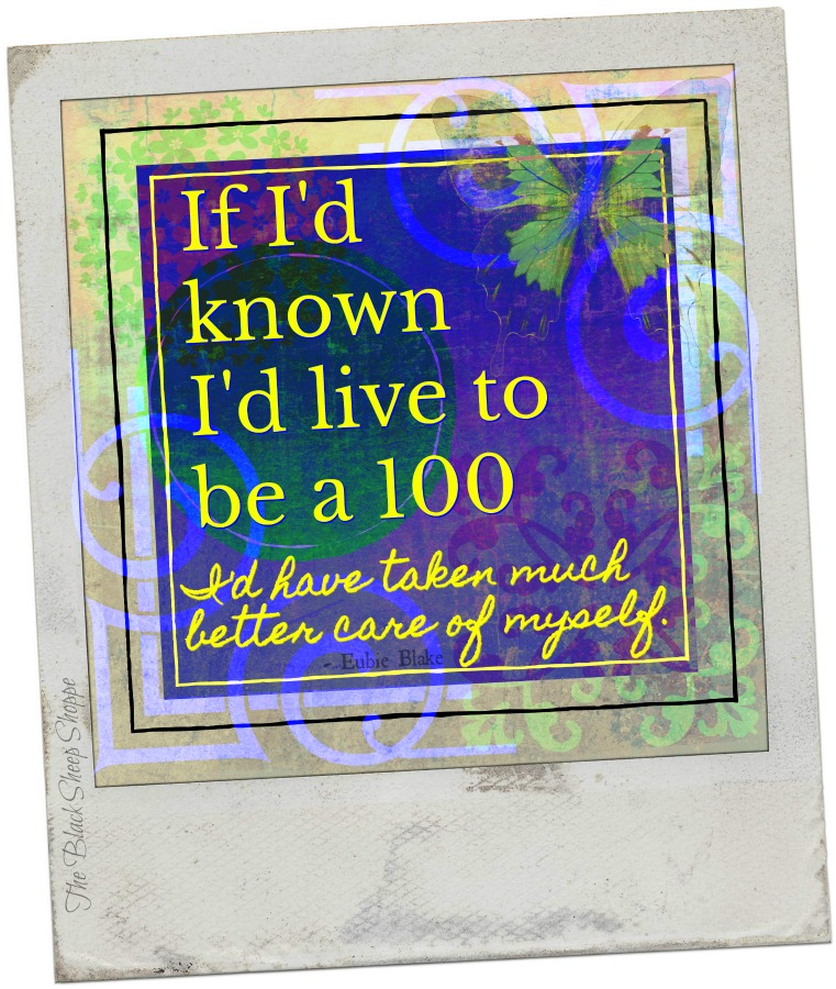 If I'd known I'd live to be a 100 I'd have taken much better care of myself.