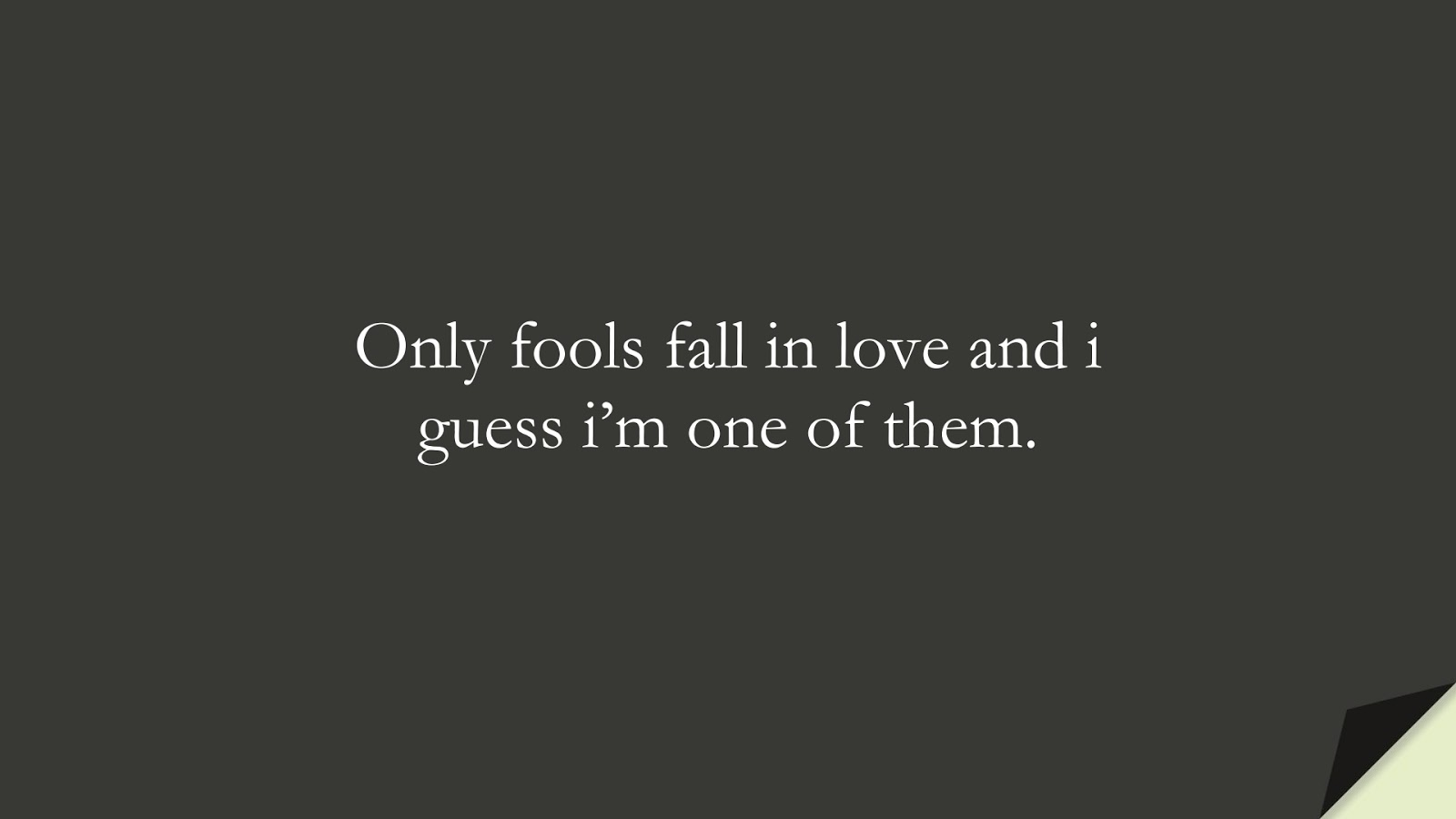 Only fools fall in love and i guess i'm one of them.FALSE
