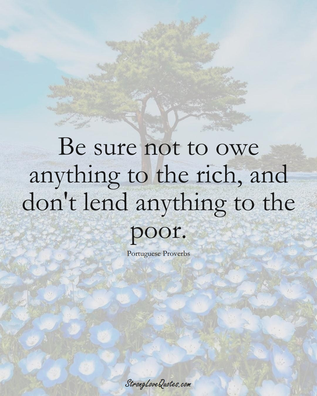 Be sure not to owe anything to the rich, and don't lend anything to the poor. (Portuguese Sayings);  #EuropeanSayings