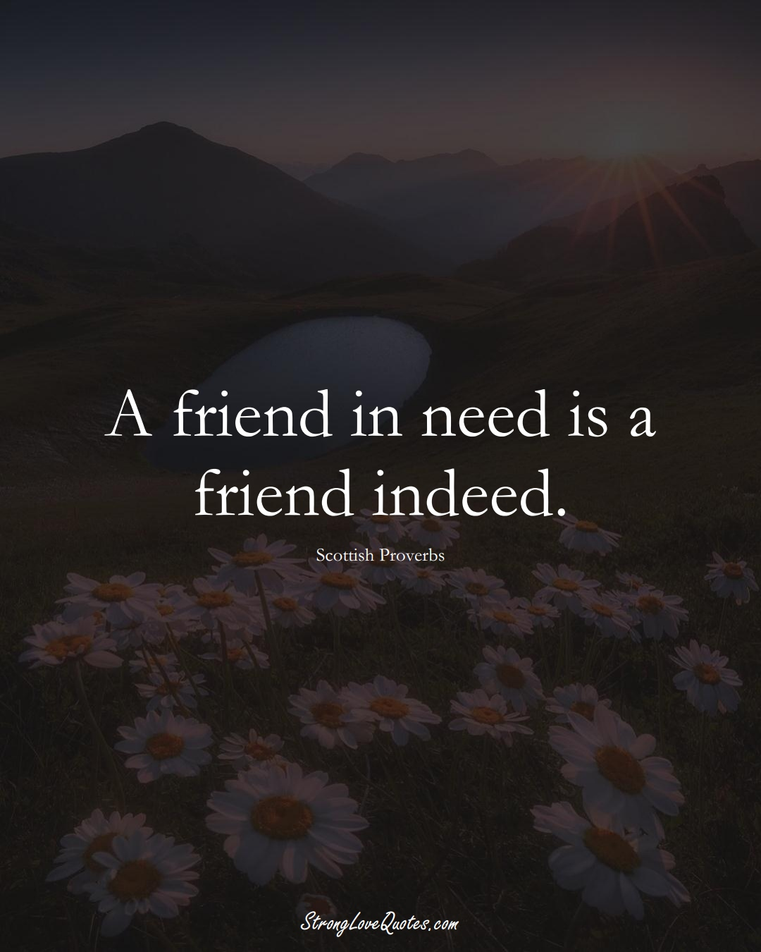 A friend in need is a friend indeed. (Scottish Sayings);  #EuropeanSayings
